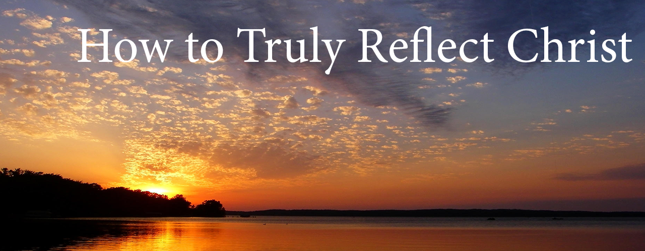 How to Truly Reflect Christ