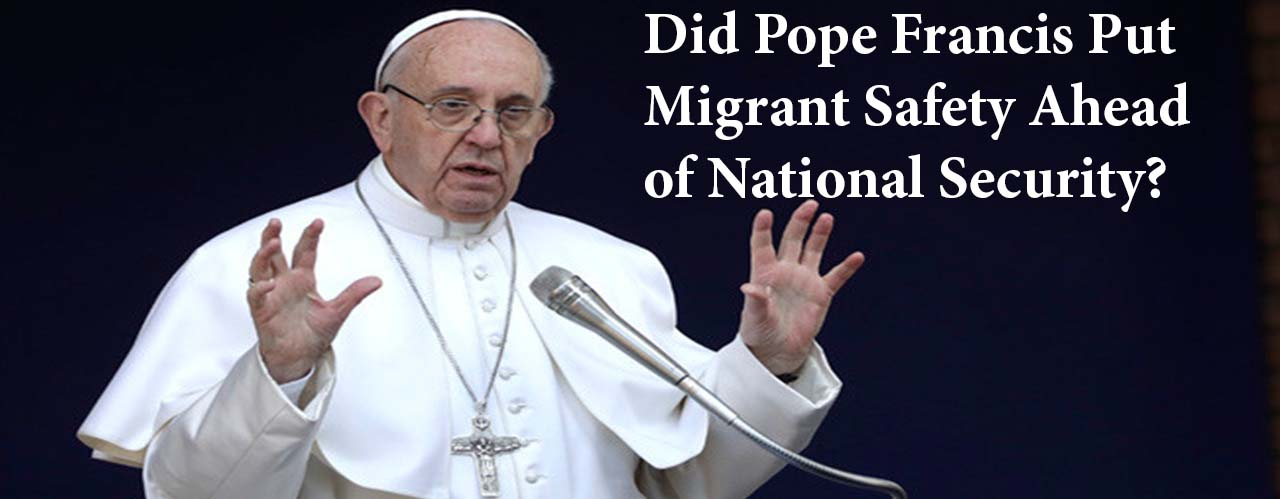 Did Pope Francis Put Migrant Safety Ahead of National Security?