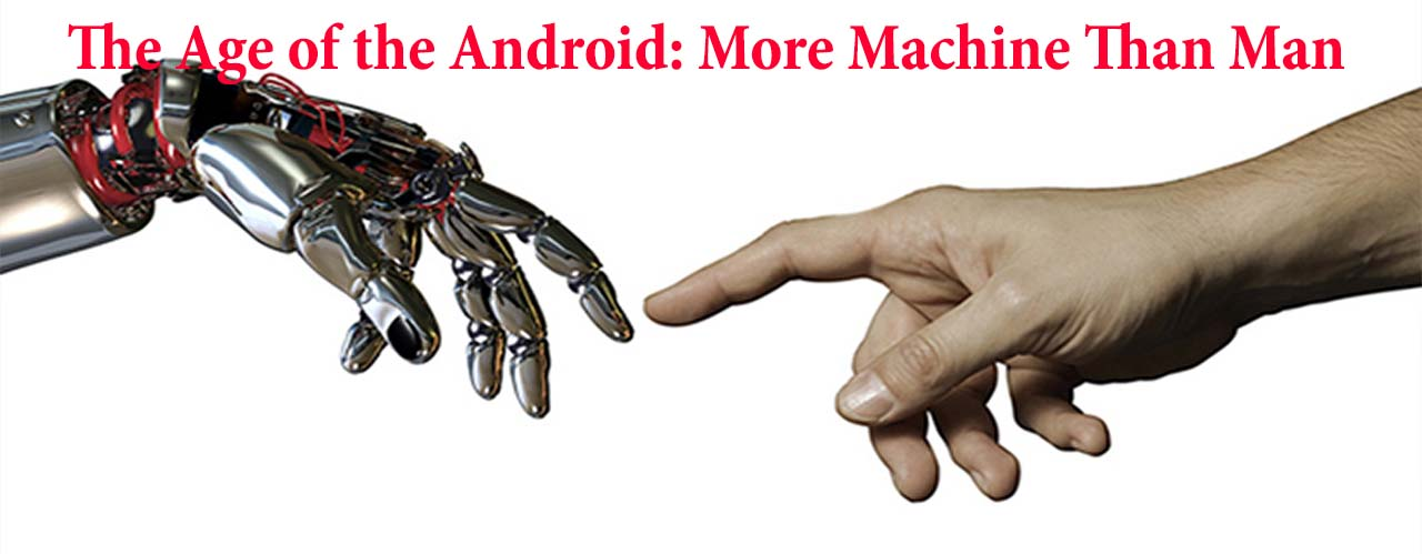 The Age of the Android: More Machine Than Man