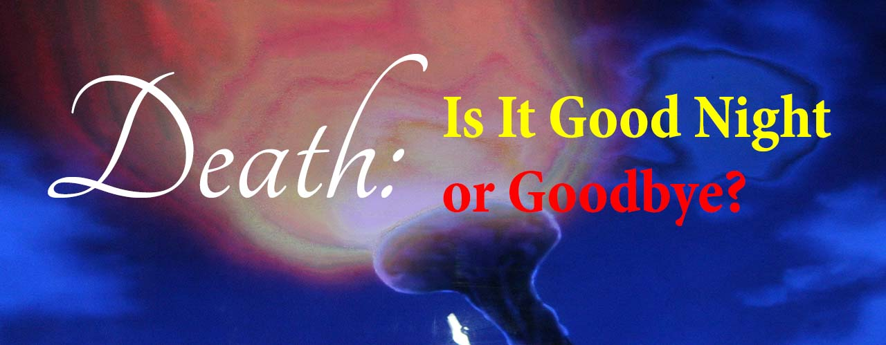 Death: Is It Good Night or Goodbye?