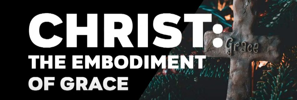 Christ: The Embodiment of Grace